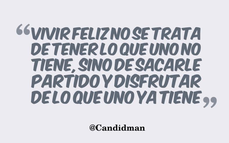 20160718 Vivir feliz no se trata de tener lo que uno no tiene, sino de sacarle partido y disfrutar de lo que uno ya tiene - @Candidman 2
