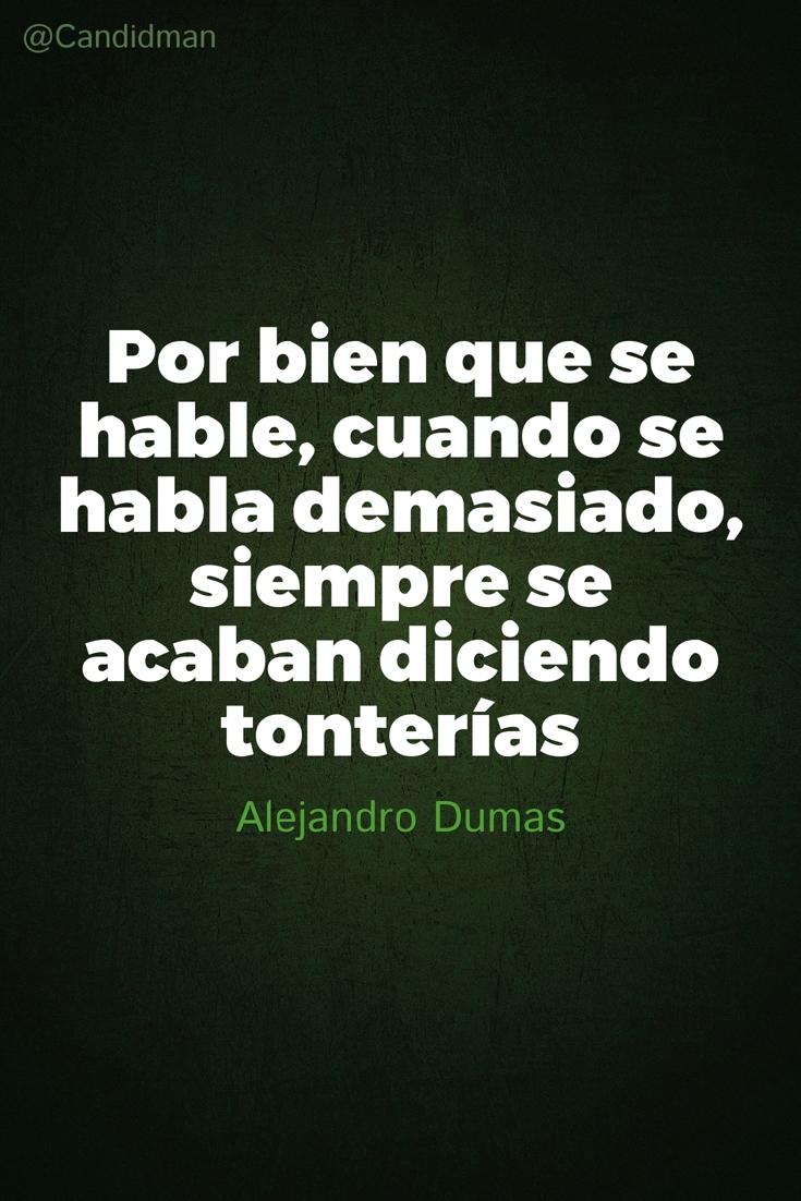 20160725 Por bien que se hable, cuando se habla demasiado, siempre se acaban diciendo tonterías - Alejandro Dumas @Candidman pinterest
