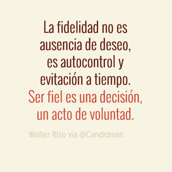 20160726 La fidelidad no es ausencia de deseo, es autocontrol y evitación a tiempo. Ser fiel es una decisión, un acto de voluntad - Walter Riso @Candidman