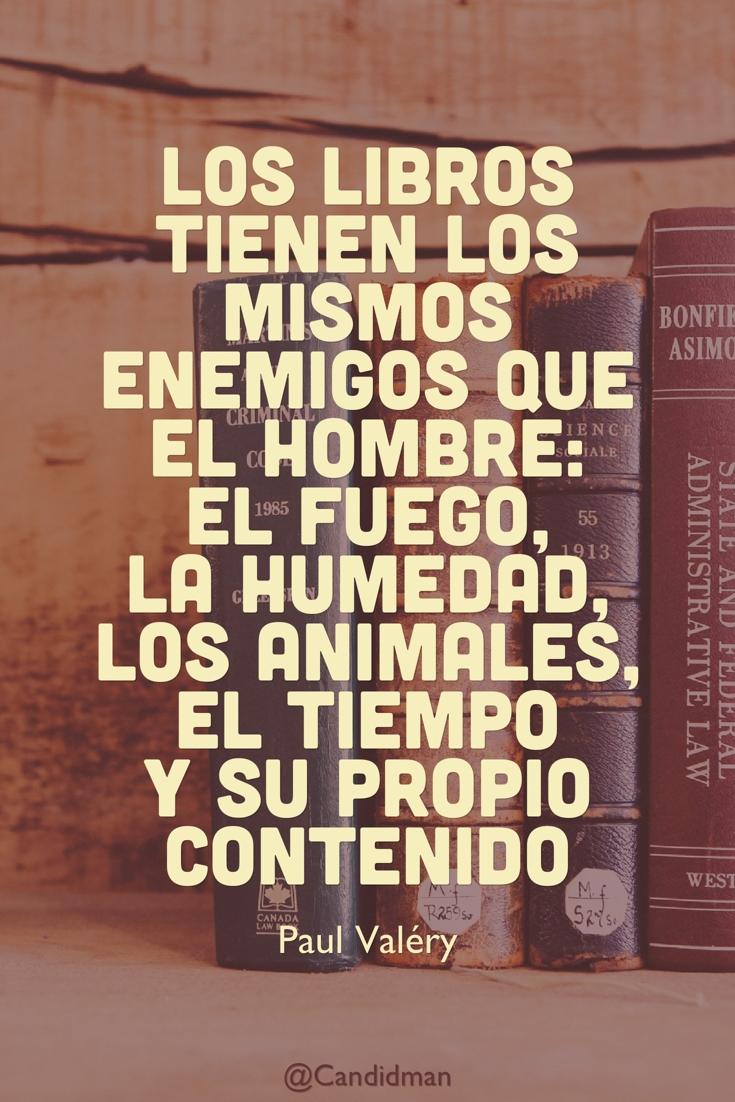 20160726 Los libros tienen los mismos enemigos que el hombre el fuego, la humedad, los animales, el tiempo y su propio contenido. - Paul Valéry @Candidman pinterest
