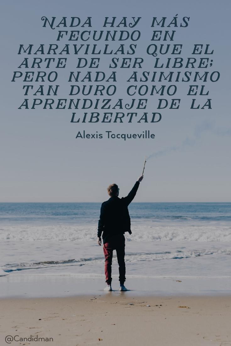 20160801 Nada hay más fecundo en maravillas que el arte de ser libre; pero nada asimismo tan duro como el aprendizaje de la libertad - Alexis Tocqueville @Candidman pinterest