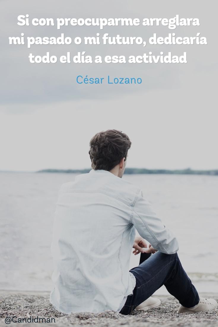 20160801 Si con preocuparme arreglara mi pasado o mi futuro, dedicaría todo el día a esa actividad - César Lozano @Candidman pinterest
