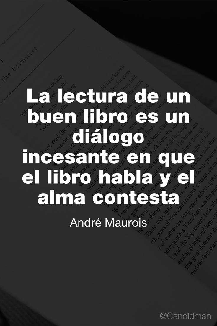 20160802 La lectura de un buen libro es un diálogo incesante en que el libro habla y el alma contesta - André Maurois @Candidman pinterest