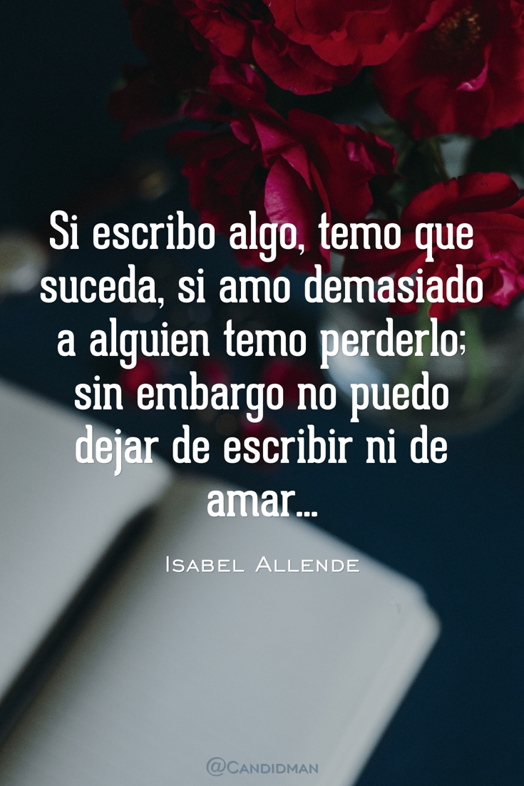 20160804 Si escribo algo, temo que suceda, si amo demasiado a alguien temo perderlo; sin embargo no puedo dejar de escribir ni de amar... - Isabel Allende @Candidman pinterest