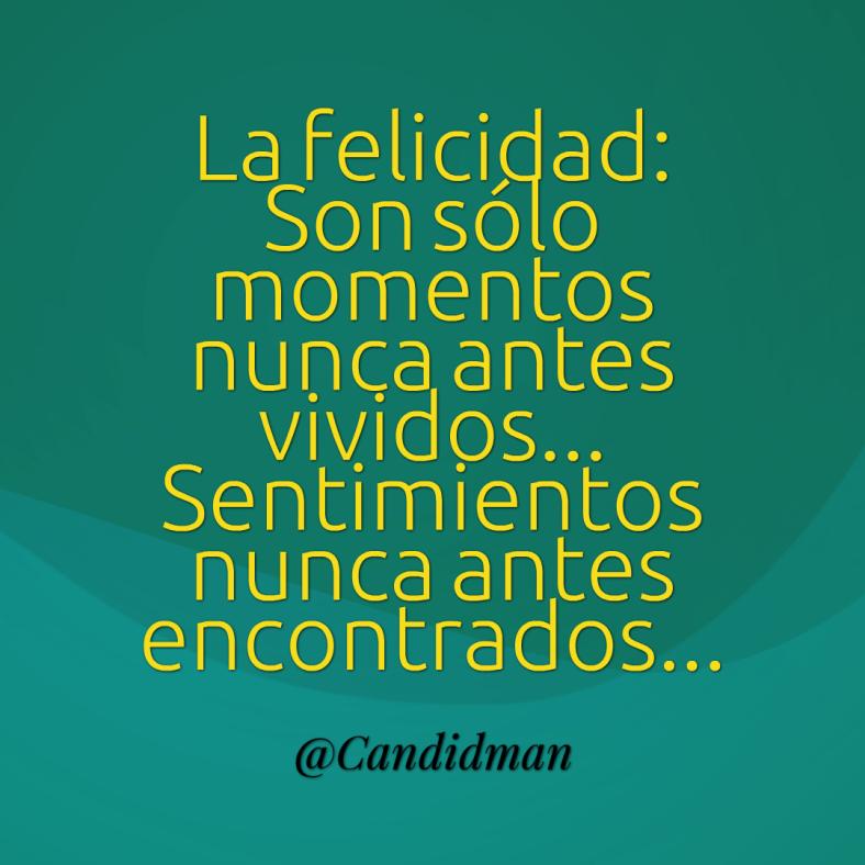20160815 La felicidad Son sólo momentos nunca antes vividos... Sentimientos nunca antes encontrados... - @Candidman