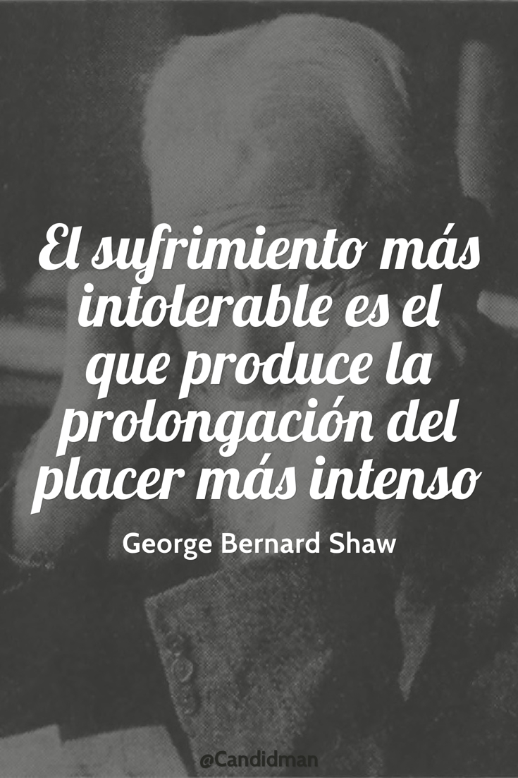 20160825 El sufrimiento más intolerable es el que produce la prolongación del placer más intenso - George Bernard Shaw @Candidman pinterest