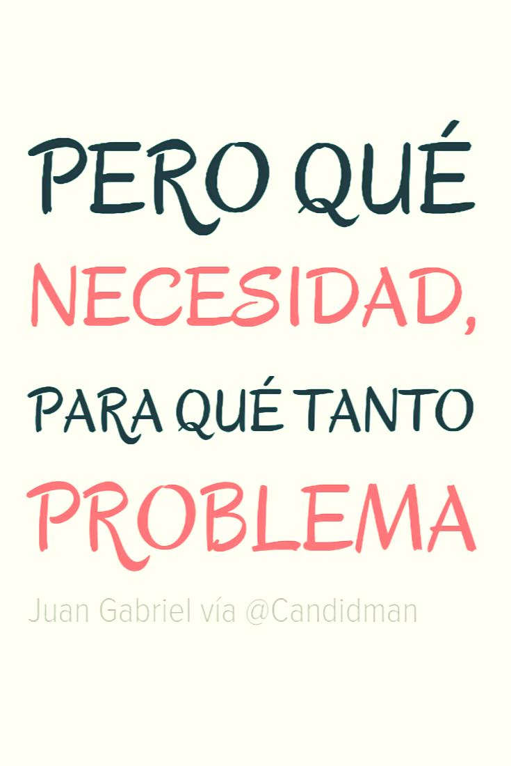 20160829 Pero qué necesidad, para qué tanto problema - Juan Gabriel @Candidman Pinterest