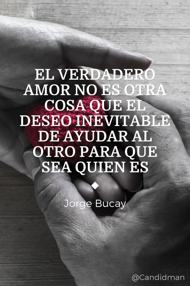 20160831 El verdadero amor no es otra cosa que el deseo inevitable de ayudar al otro para que sea quien es - Jorge Bucay @Candidman pinterest