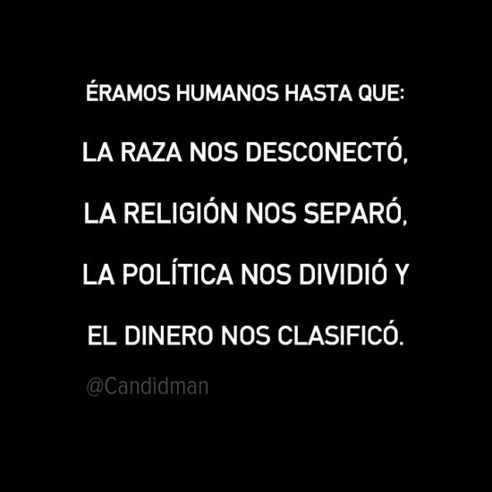 20160911-eramos-humanos-hasta-que-la-raza-nos-desconecto-la-religion-nos-separo-la-politica-nos-dividio-y-el-dinero-nos-clasifico-candidman