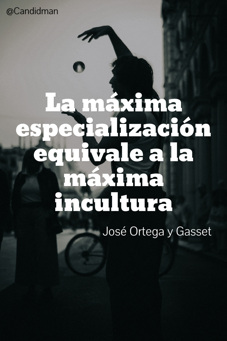 20160921-la-maxima-especializacion-equivale-a-la-maxima-incultura-jose-ortega-y-gasset-candidman-pinterest