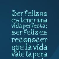 Ser feliz no es tener una vida perfecta; ser feliz es reconocer que la vida vale la pena a pesar de todas las dificultades