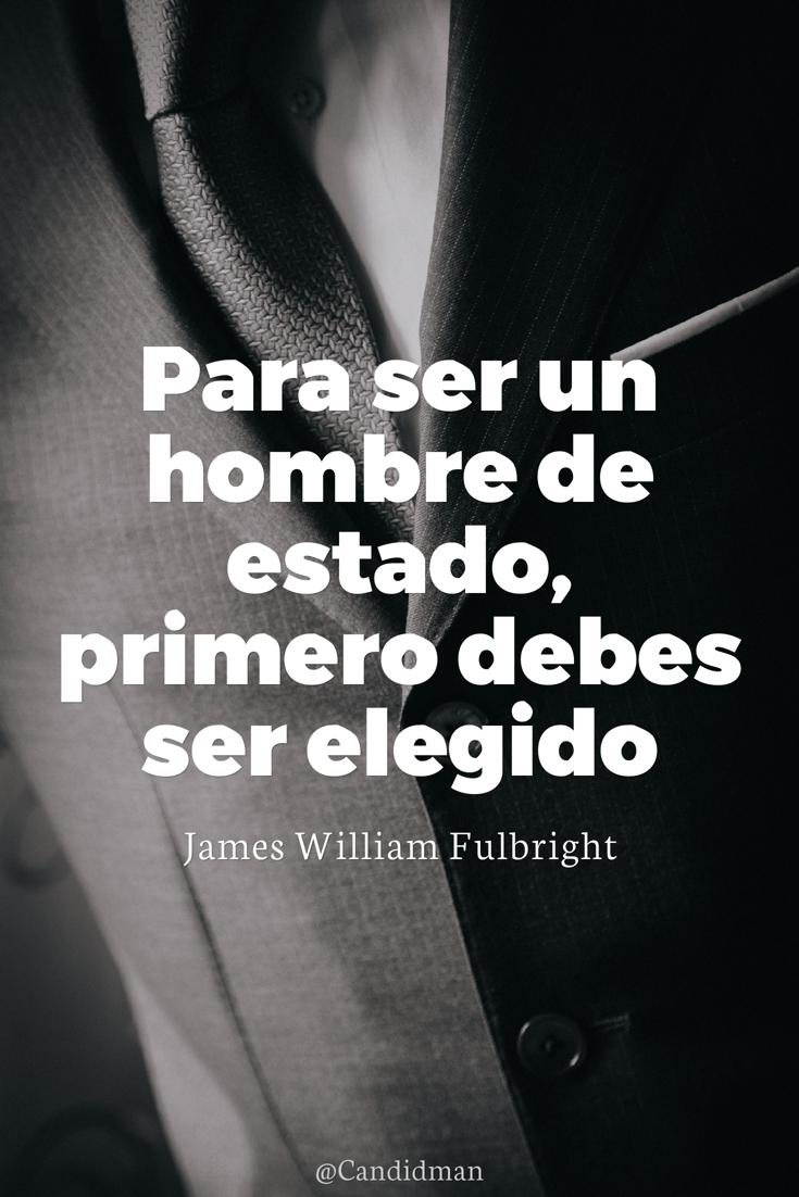 20161109-para-ser-un-hombre-de-estado-primero-debes-ser-elegido-james-william-fulbright-candidman-pinterest