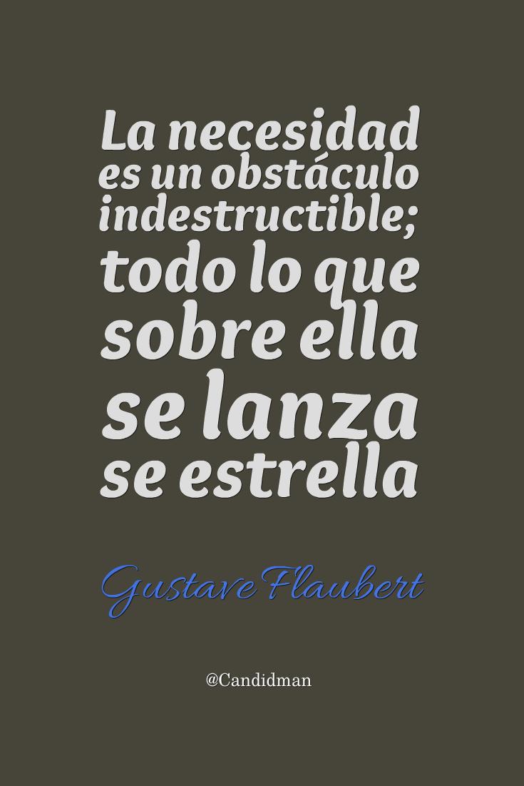 20161112-la-necesidad-es-un-obstaculo-indestructible-todo-lo-que-sobre-ella-se-lanza-se-estrella-gustave-flaubert-candidman-pinterest
