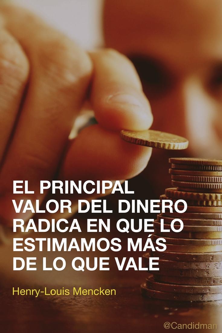 20161116-el-principal-valor-del-dinero-radica-en-que-lo-estimamos-mas-de-lo-que-vale-henry-louis-mencken-candidman-pinterest
