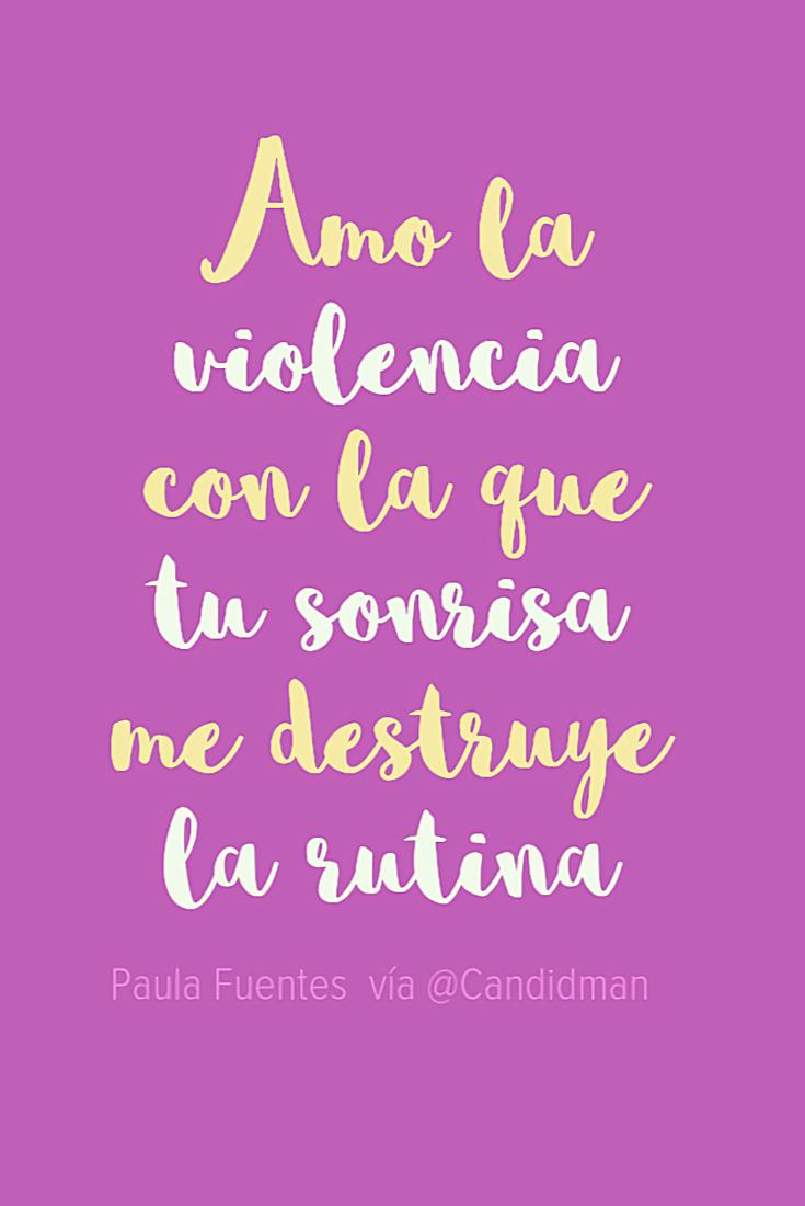 20161119-amo-la-violencia-con-la-que-tu-sonrisa-me-destruye-la-rutina-paula-fuentes-cariciafugaz-candidman-pinterest