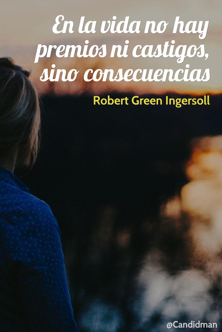 20170111-en-la-vida-no-hay-premios-ni-castigos-sino-consecuencias-robert-green-ingersoll-candidman-pinterest