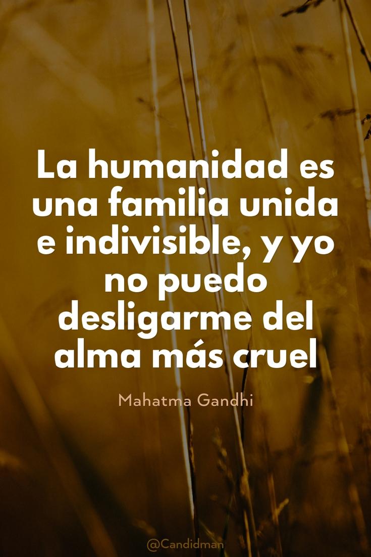 20170126-la-humanidad-es-una-familia-unida-e-indivisible-y-yo-no-puedo-desligarme-del-alma-mas-cruel-mahatma-gandhi-candidman-pinterest