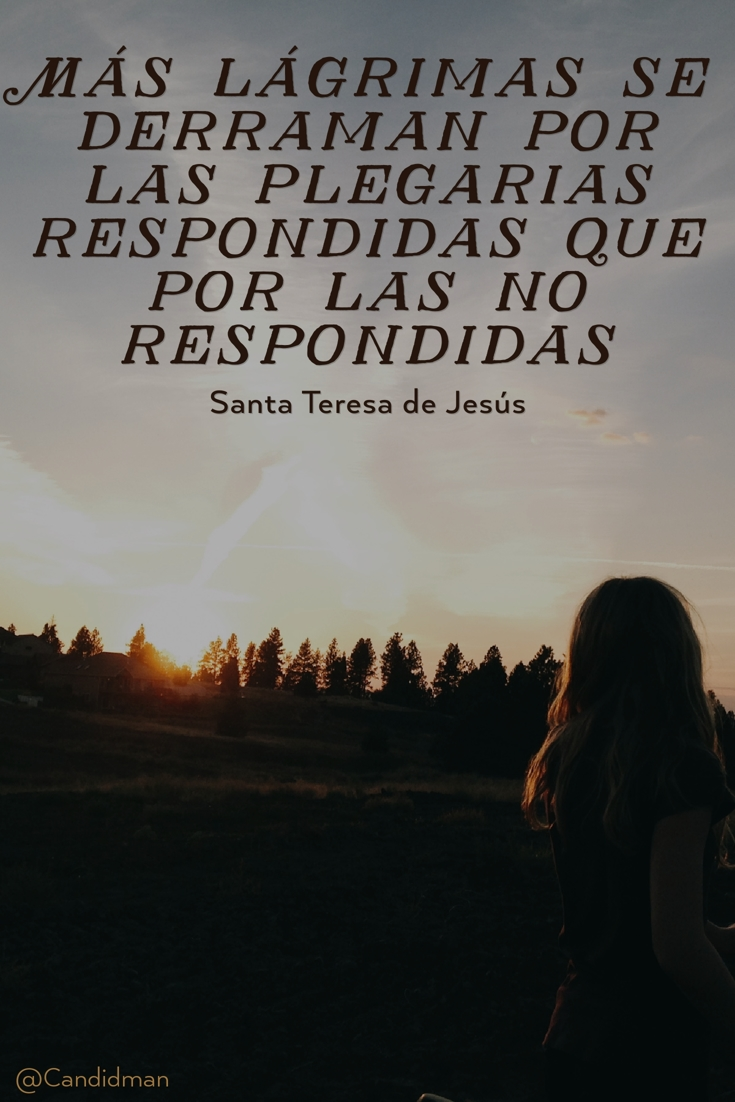 20170226-mas-lagrimas-se-derraman-por-las-plegarias-respondidas-que-por-las-no-respondidas-santa-teresa-de-jesus-candidman-pinterest